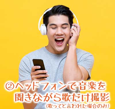 ②ヘッドフォンで音楽を聞きながら歌だけ撮影